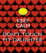 KEEP CALM AND DON'T TOUCH  MY DAUGHTER - Personalised Poster A4 size