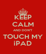 KEEP CALM AND DON'T  TOUCH MY  iPAD - Personalised Poster A4 size