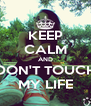 KEEP CALM AND DON'T TOUCH MY LIFE - Personalised Poster A4 size