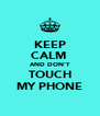 KEEP CALM  AND DON'T TOUCH MY PHONE - Personalised Poster A4 size