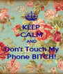KEEP CALM AND Don't Touch My Phone BITCH! - Personalised Poster A4 size