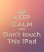 KEEP CALM AND Don't touch This iPad - Personalised Poster A4 size