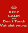 KEEP CALM AND Don't Touch Wat aint yourz:) - Personalised Poster A4 size