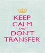 KEEP CALM AND DON'T TRANSFER - Personalised Poster A4 size