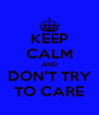 KEEP CALM AND DON'T TRY TO CARE - Personalised Poster A4 size