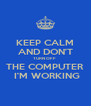 KEEP CALM AND DON'T TURN OFF  THE COMPUTER  I'M WORKING - Personalised Poster A4 size