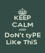 KEEP CALM AND DoN't tyPE LiKe ThiS  - Personalised Poster A4 size