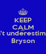 KEEP CALM AND Don't underestimate  Bryson - Personalised Poster A4 size