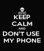 KEEP CALM AND DON'T USE  MY PHONE - Personalised Poster A4 size