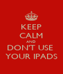 KEEP CALM AND DON'T USE  YOUR IPADS - Personalised Poster A4 size