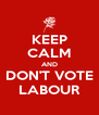 KEEP CALM AND DON'T VOTE LABOUR - Personalised Poster A4 size