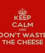 KEEP CALM AND DON'T WASTE THE CHEESE - Personalised Poster A4 size