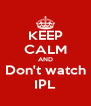 KEEP CALM AND Don't watch IPL - Personalised Poster A4 size