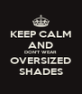 KEEP CALM AND DON'T WEAR OVERSIZED SHADES - Personalised Poster A4 size