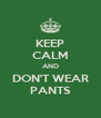 KEEP CALM AND DON'T WEAR PANTS - Personalised Poster A4 size