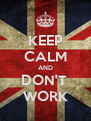 KEEP CALM AND DON'T  WORK - Personalised Poster A4 size