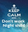 KEEP CALM AND Don't work  Night shift! - Personalised Poster A4 size