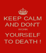 KEEP CALM AND DON'T WORK YOURSELF TO DEATH ! - Personalised Poster A4 size