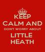 KEEP CALM AND DON'T WORRY ABOUT LITTLE  HEATH - Personalised Poster A4 size