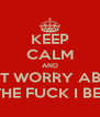 KEEP CALM AND DON'T WORRY ABOUT  WHAT THE FUCK I BE DOING - Personalised Poster A4 size