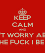 KEEP CALM AND DON'T WORRY ABOUT WHAT THE FUCK I BE DOING.  - Personalised Poster A4 size
