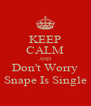 KEEP CALM AND Don't Worry Snape Is Single - Personalised Poster A4 size