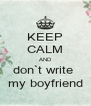 KEEP CALM AND don`t write  my boyfriend - Personalised Poster A4 size