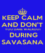 KEEP CALM AND DON'T  YOU DARE WALKOUT  DURING SAVASANA - Personalised Poster A4 size