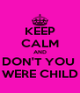 KEEP CALM AND DON'T YOU  WERE CHILD - Personalised Poster A4 size