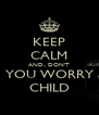 KEEP CALM AND.. DON'T YOU WORRY CHILD - Personalised Poster A4 size