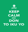 KEEP CALM AND DON TO IKU YO - Personalised Poster A4 size