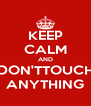 KEEP CALM AND DON'TTOUCH ANYTHING - Personalised Poster A4 size
