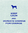 KEEP CALM AND  DONATE CHANGE FOR CHANGE - Personalised Poster A4 size
