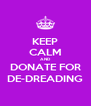 KEEP CALM AND DONATE FOR DE-DREADING - Personalised Poster A4 size