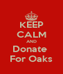 KEEP CALM AND Donate  For Oaks - Personalised Poster A4 size
