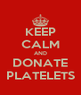 KEEP CALM AND DONATE PLATELETS - Personalised Poster A4 size