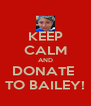 KEEP CALM AND DONATE  TO BAILEY! - Personalised Poster A4 size