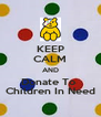 KEEP CALM AND Donate To  Children In Need - Personalised Poster A4 size