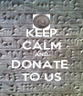 KEEP CALM AND DONATE  TO US - Personalised Poster A4 size