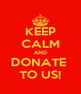 KEEP CALM AND DONATE  TO US! - Personalised Poster A4 size
