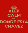 KEEP CALM AND DONDE ESTA CHAVEZ - Personalised Poster A4 size