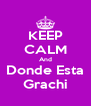 KEEP CALM And Donde Esta Grachi - Personalised Poster A4 size