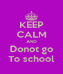KEEP CALM AND Donot go To school - Personalised Poster A4 size