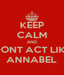 KEEP CALM AND DONT ACT LIKE ANNABEL - Personalised Poster A4 size