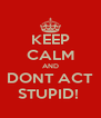 KEEP CALM AND DONT ACT STUPID!  - Personalised Poster A4 size