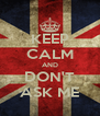 KEEP CALM AND DON'T ASK ME - Personalised Poster A4 size