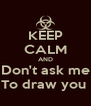 KEEP CALM AND Don't ask me To draw you  - Personalised Poster A4 size