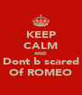KEEP CALM AND Dont b scared Of ROMEO - Personalised Poster A4 size