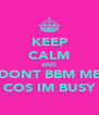 KEEP CALM AND DONT BBM ME COS IM BUSY - Personalised Poster A4 size