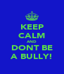 KEEP CALM AND DONT BE A BULLY! - Personalised Poster A4 size
